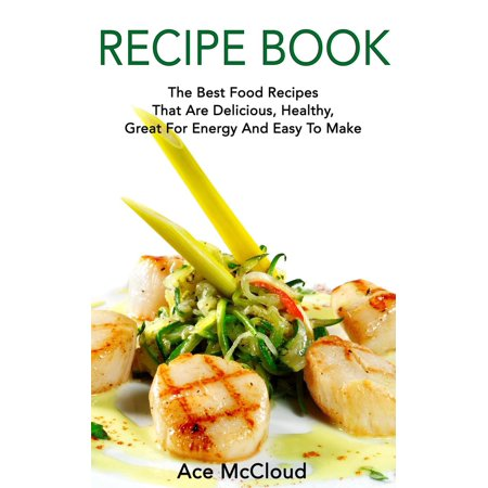 Recipe Book: The Best Food Recipes That Are Delicious, Healthy, Great For Energy And Easy To Make -