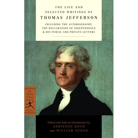 The Life and Selected Writings of Thomas Jefferson : Including the Autobiography, The Declaration of Independence & His Public and Private