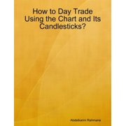 How to Day Trade Using the Chart and Its Candlesticks? - eBook