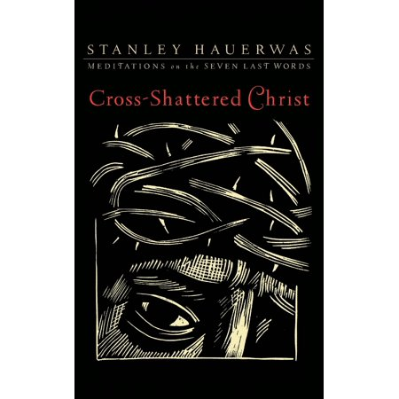 Cross-Shattered Christ : Meditations on the Seven Last