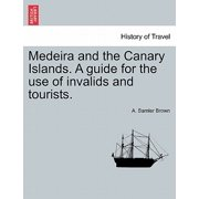 Medeira and the Canary Islands. a Guide for the Use of Invalids and Tourists.