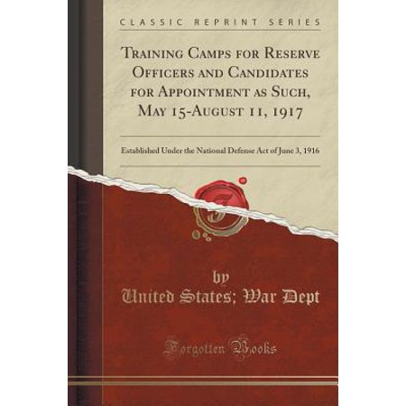 Training Camps for Reserve Officers and Candidates for Appointment as Such, May 15-August 11, 1917 : Established Under the National Defense Act of June 3, 1916 (Classic Reprint)