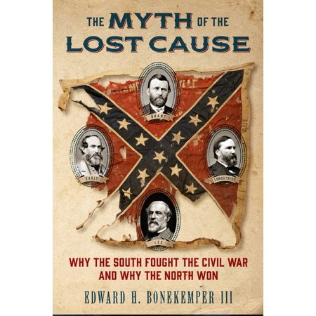 The Myth of the Lost Cause : Why the South Fought the Civil War and Why the North
