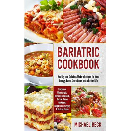 Bariatric Cookbook : Healthy and Delicious Modern Recipes for More Energy, Laser Sharp Focus and a Better Life (Contains 4 Manuscripts: Bariatric Cookbook, Gastric Sleeve Cookbook, Weight Loss Surgery & Gastric