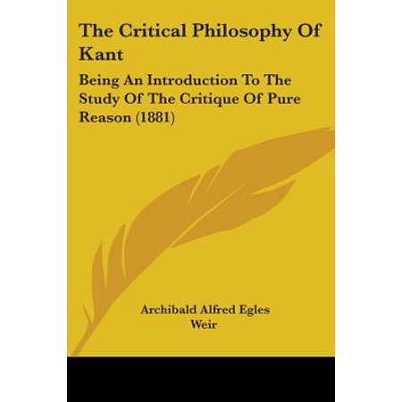 The Critical Philosophy of Kant : Being an Introduction to the Study of the Critique of Pure Reason (Kant Critique Of Pure Reason Introduction Summary)