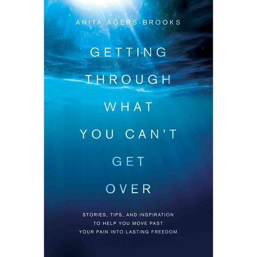 Image of Getting Through What You Can't Get over: Stories, Tips, and Inspiration to Help You Move Past Your Pain into Lasting Freedom