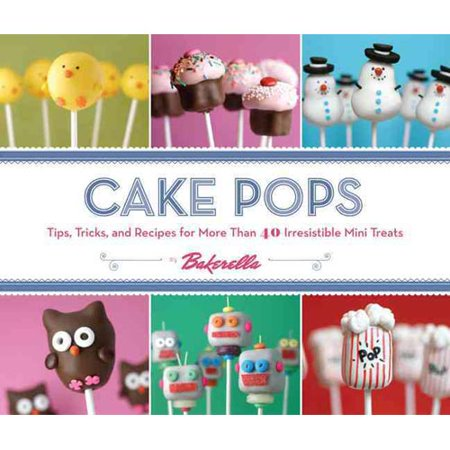 Cake Pops by Bakerella: Tips, Tricks, and Recipes for More Than 40 Irresistible Mini Treats by