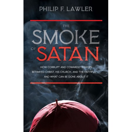 The Smoke of Satan : How Corrupt and Cowardly Bishops Betrayed Christ, His Church, and the Faithful...and What Can be Done About It (How Much Are Smoke Machines)