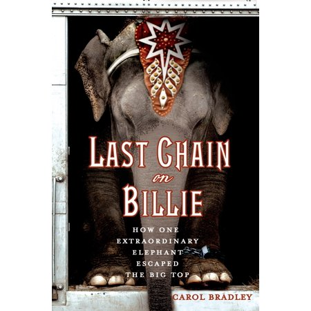 Last Chain On Billie : How One Extraordinary Elephant Escaped the Big Top ()