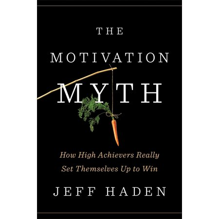 The Motivation Myth : How High Achievers Really Set Themselves Up to Win ()