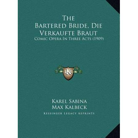 - The Bartered Bride, Die Verkaufte Braut the Bartered Bride, Die Verkaufte Braut: Comic Opera in Three Acts (1909) Comic Opera in Three Acts (1909)