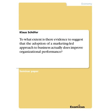 To what extent is there evidence to suggest that the adoption of a marketing-led approach to business actually does improve organizational performance? - eBook