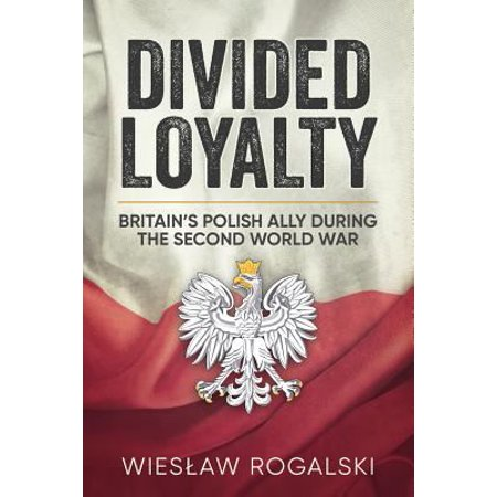 Divided Loyalty  Britains Polish Ally During The Second World War