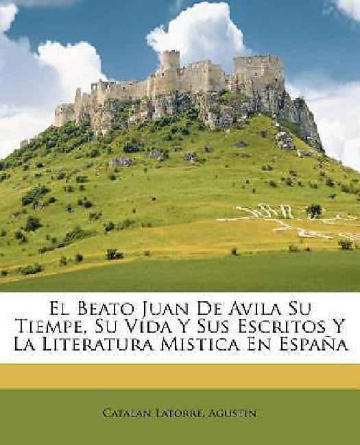 El Beato Juan De Avila Su Tiempe, Su Vida Y Sus Escritos Y La Literatura Mistica En Espana... by