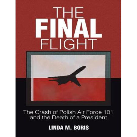 The Final Flight: The Crash of Polish Air Force 101 and the Death of a President -