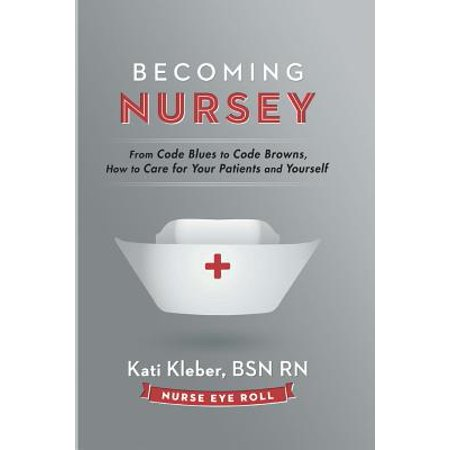 Becoming Nursey : From Code Blues to Code Browns, How to Care for Your Patients and Yourself ()