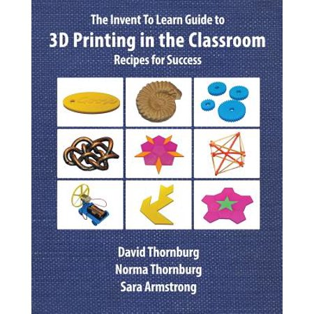 The Invent to Learn Guide to 3D Printing in the Classroom : Recipes for (Guide To Learning The Knowledge Of London)