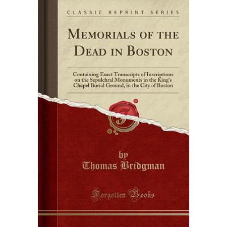 Memorials of the Dead in Boston : Containing Exact Transcripts of Inscriptions on the Sepulchral Monuments in the King's Chapel Burial Ground, in the City of Boston (Classic - Party City In Boston