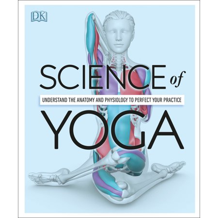 Science of Yoga : Understand the Anatomy and Physiology to Perfect Your (Anatomy And Physiology From Science To Life)