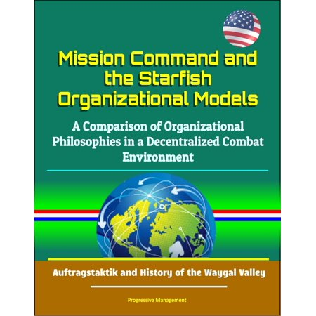 Mission Command and the Starfish Organizational Models: A Comparison of Organizational Philosophies in a Decentralized Combat Environment - Auftragstaktik and History of the Waygal Valley - eBook