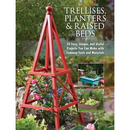 Trellises, Planters & Raised Beds : 50 Easy, Unique, and Useful Projects You Can Make with Common Tools and Materials