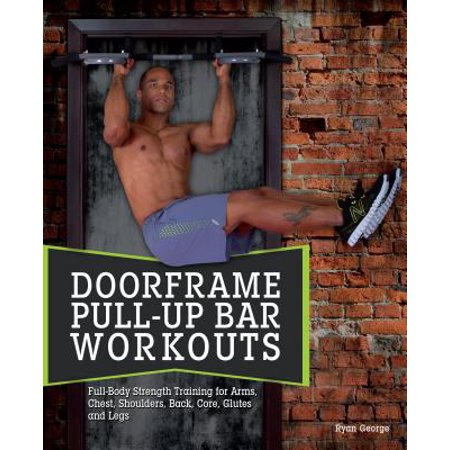 Doorframe Pull-Up Bar Workouts : Full-Body Strength Training for Arms, Chest, Shoulders, Back, Core, Glutes and