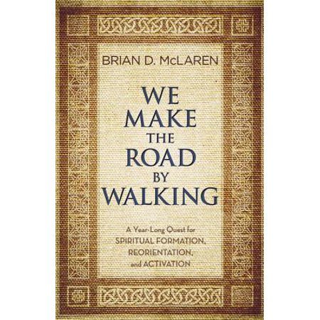 We Make the Road by Walking : A Year-Long Quest for Spiritual Formation, Reorientation, and
