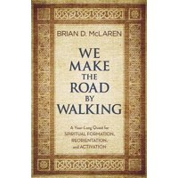 We Make the Road by Walking : A Year-Long Quest for Spiritual Formation, Reorientation, and Activation