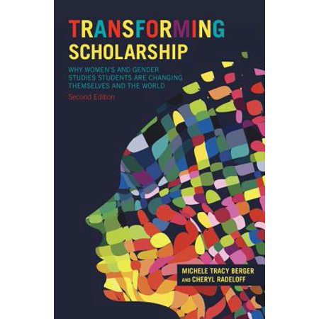 Transforming Scholarship : Why Women's and Gender Studies Students Are Changing Themselves and the