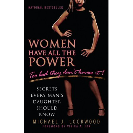 Women Have All the Power...Too Bad They Don't Know It : Secrets Every Man's Daughter Should