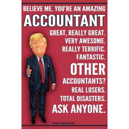 Funny Trump Journal - Believe Me. You're An Amazing Accountant Other Accountants Total Disasters Ask Anyone: Humorous Accountant CPA Gift Pro Trump Ga