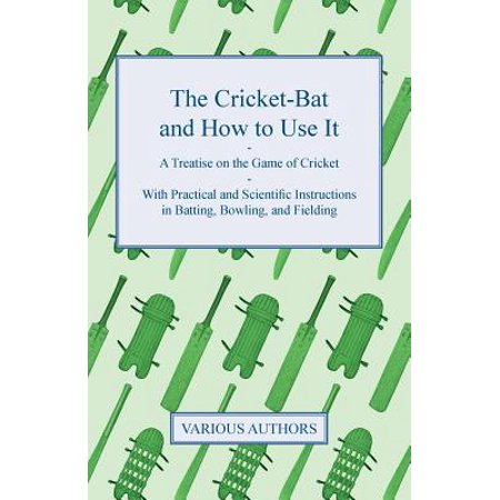 The Cricket-Bat and How to Use It - A Treatise on the Game of Cricket - With Practical and Scientific Instructions in Batting, Bowling, and Fielding : The Laws of Cricket, Match-Playing, Single-Wicket, &C. by an Old