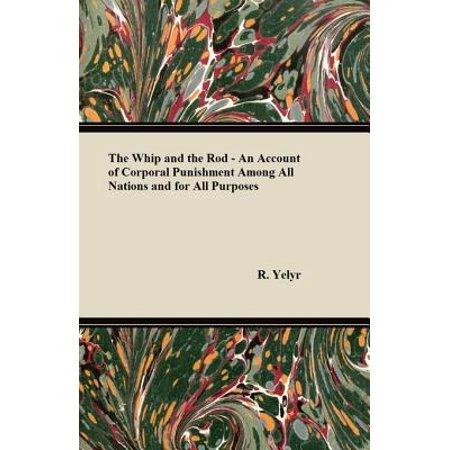 The Whip And The Rod - An Account Of Corporal Punishment Among All Nations And For All Purposes -