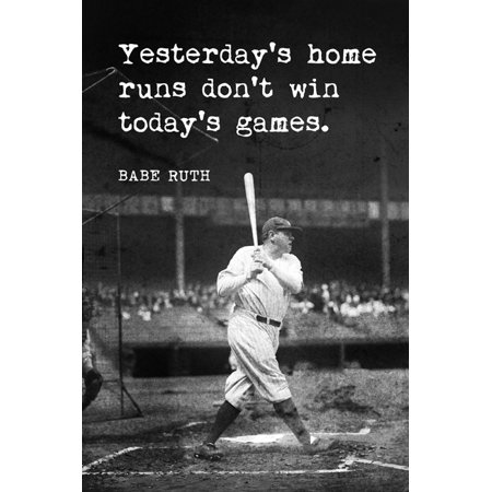 - Babe Ruth - Yesterday's Home Runs Don't Win Today's Games, motivational baseball poster