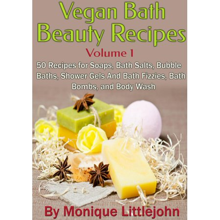 Vegan Bath and Beauty Recipes: 50 Recipes for Soaps, Bath Salts, Bubble Baths, Shower Gels and Bath Fizzies, Bath Bombs, and Body Wash -