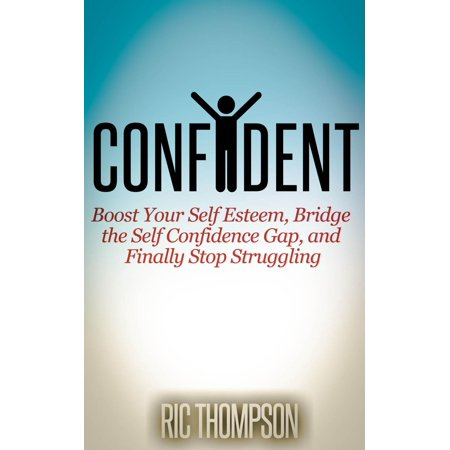 Confident: Boost Your Self Esteem, Bridge the Self Confidence Gap, and Finally Stop Struggling -