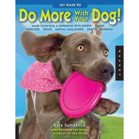 101 Ways to Do More With Your Dog!: Make Your Dog a Superdog With Sports, Games, Exercises, Tricks, Mental Challenges, Crafts, Bonding