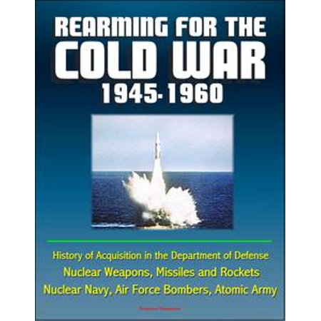 - Rearming for the Cold War 1945-1960: History of Acquisition in the Department of Defense - Nuclear Weapons, Missiles and Rockets, Nuclear Navy, Air Force Bombers, Atomic Army - eBook
