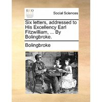 Six Letters, Addressed to His Excellency Earl Fitzwilliam, ... by Bolingbroke.