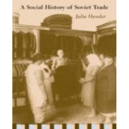 A Social History Of Soviet Trade  Trade Policy  Retail Practices  And Consumption  1917 1953