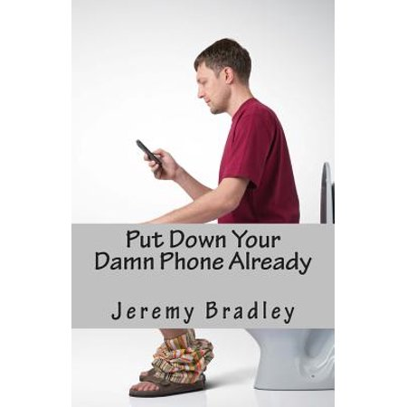 Put Down Your Damn Phone Already : A (Loving) Rant about Your Obnoxious Cellphone Use (Rant Phone)