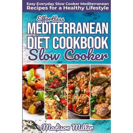 Mediterranean Cookbook: Effortless Mediterranean Diet Slow Cooker Cookbook: Easy Everyday Slow Cooker Mediterranean Recipes for a Healthy Lifestyle (Best Diet Desserts Ever)