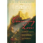 Consuming Love: Commitment, Friendship and Passion, What It Means to Be Connected to God's Heart 9780768425000