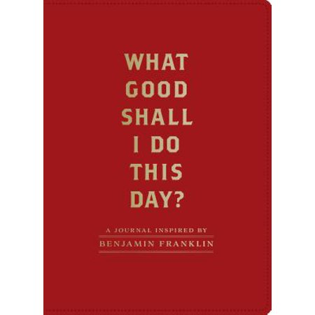 What Good Shall I Do This Day? : A Journal Inspired by Benjamin Franklin - Benjamin Franklin For Kids