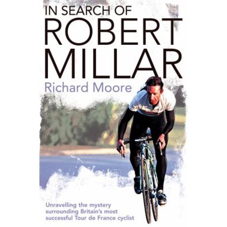 In Search of Robert Millar: Unravelling the Mystery Surrounding Britain's Most Successful Tour de France Cyclist (John Tesh Tour De France The Early Years)