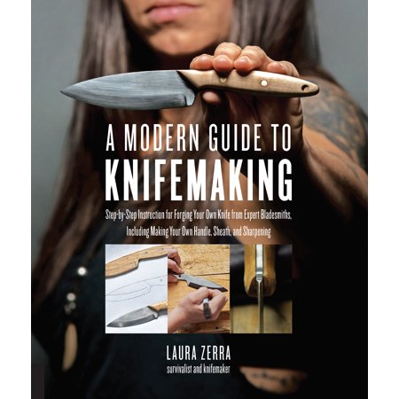 A Modern Guide to Knifemaking : Step-by-step instruction for forging your own knife from expert bladesmiths, including making your own handle, sheath and