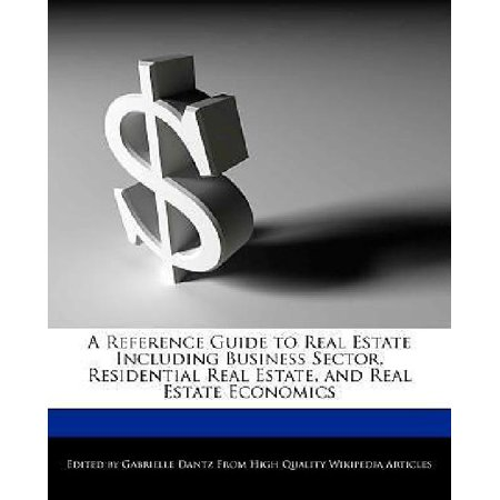 A Reference Guide To Real Estate Including Business Sector  Residential Real Estate  And Real Estate Economics