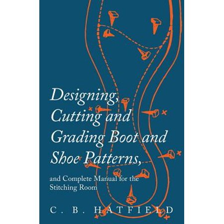 Designing, Cutting and Grading Boot and Shoe Patterns, and Complete Manual for the Stitching Room - eBook (Pattern Manual)
