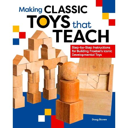 Making Classic Toys That Teach : Step-By-Step Instructions for Building Froebel's Iconic Developmental (Rules For Building And Classing Steel Vessels)