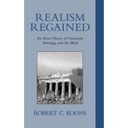 Realism Regained : An Exact Theory of Causation, Teleology, and the Mind